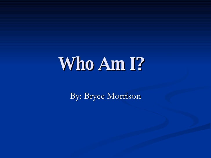 Who Am I?   By: Bryce Morrison