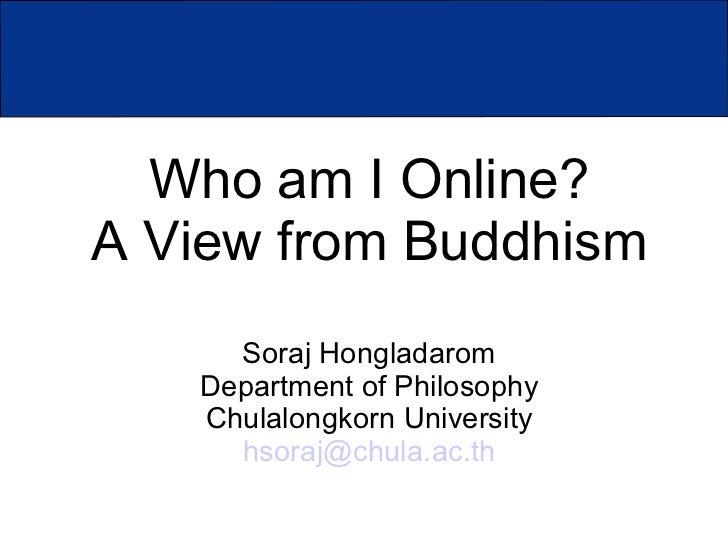 Who am I Online?A View from Buddhism     Soraj Hongladarom   Department of Philosophy   Chulalongkorn University     hsora...