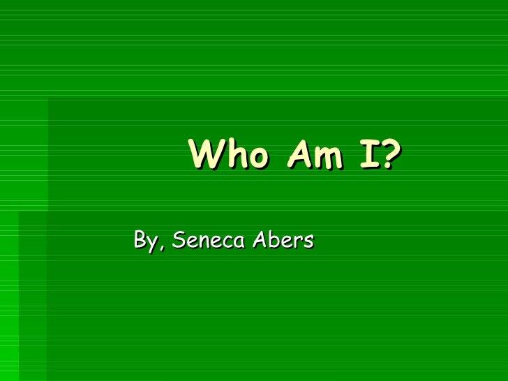 Who Am I?   By, Seneca Abers