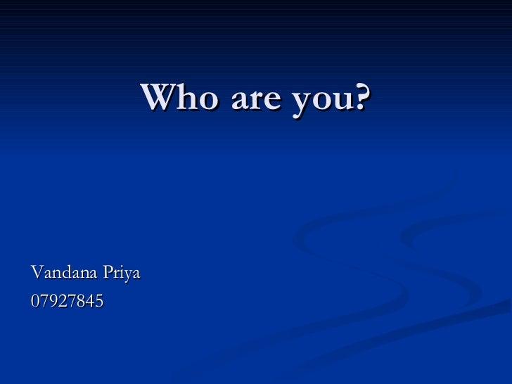 Who are you? <ul><li>Vandana Priya </li></ul><ul><li>07927845 </li></ul>