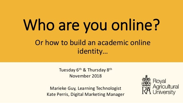 Who are you online? Tuesday 6th & Thursday 8th November 2018 Marieke Guy, Learning Technologist Kate Perris, Digital Marke...