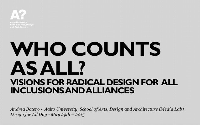WHO COUNTS ASALL? VISIONS FOR RADICAL DESIGN FOR ALL INCLUSIONSANDALLIANCES Andrea Botero - Aalto University, School of Ar...