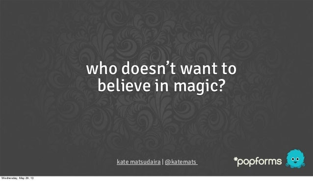 who doesn't want tobelieve in magic?kate matsudaira | @katematsWednesday, May 29, 13