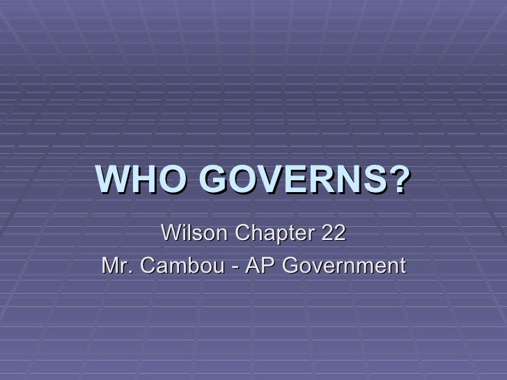 WHO GOVERNS? Wilson Chapter 22 Mr. Cambou - AP Government