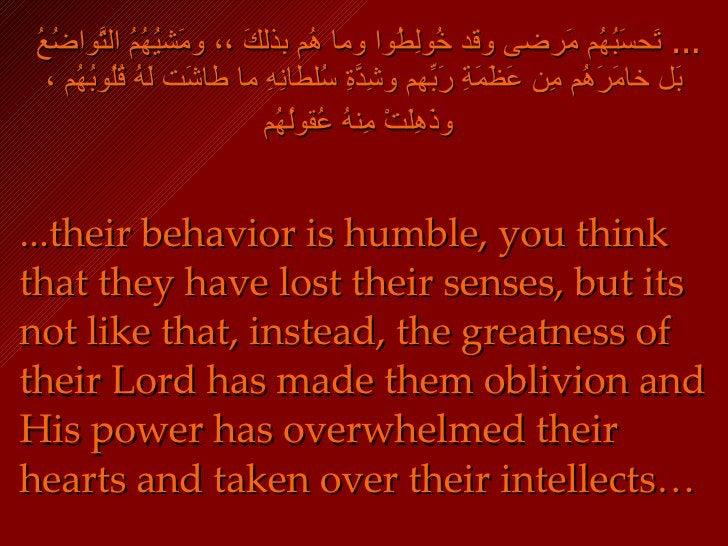 ، ومَشيُهُمُ التَّواضُعُ  ...  تَحسَبُهُم مَرضى وقد خُولِطُوا وما هُم بذلكَ ، بَل خامَرَهُم مِن عَظَمَةِ رَبِّهم وشِدَّةِ ...