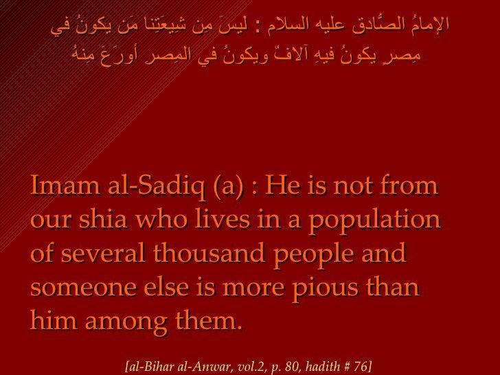 الإمامُ الصّادقُ عليه السلام  :  لَيسَ مِن شِيعَتِنا مَن يكونُ في مِصرٍ يكونُ فيهِ آلافٌ ويكونُ في المِصرِ أورَعَ مِنهُ   ...