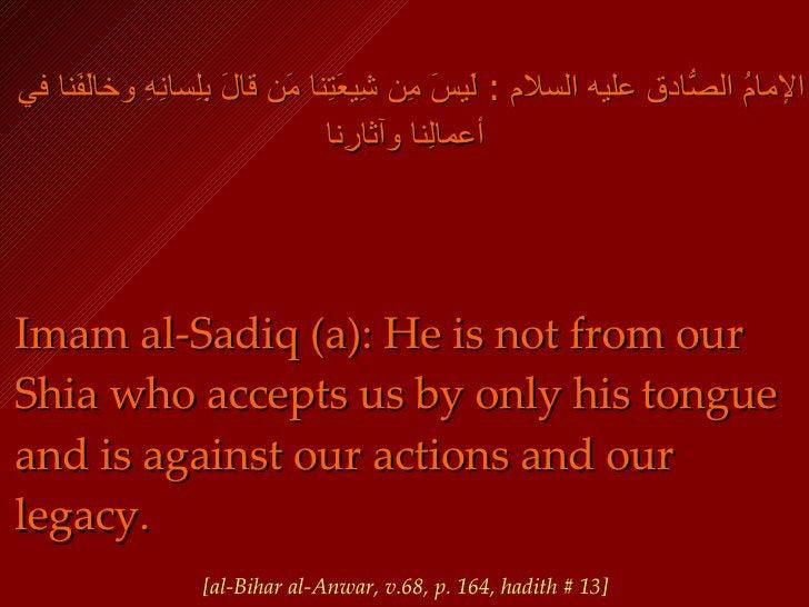 الإمامُ الصّادقُ عليه السلام  :  لَيسَ مِن شِيعَتِنا مَن قالَ بِلِسانِهِ وخالَفَنا في أعمالِنا وآثارِنا   <ul><li>Imam al-...