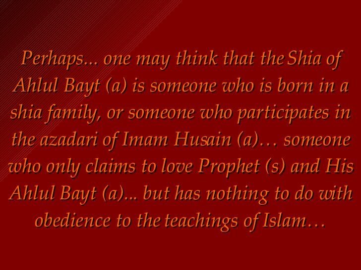 Perhaps... one may think that the Shia of Ahlul Bayt (a) is someone who is born in a shia family, or someone who participa...