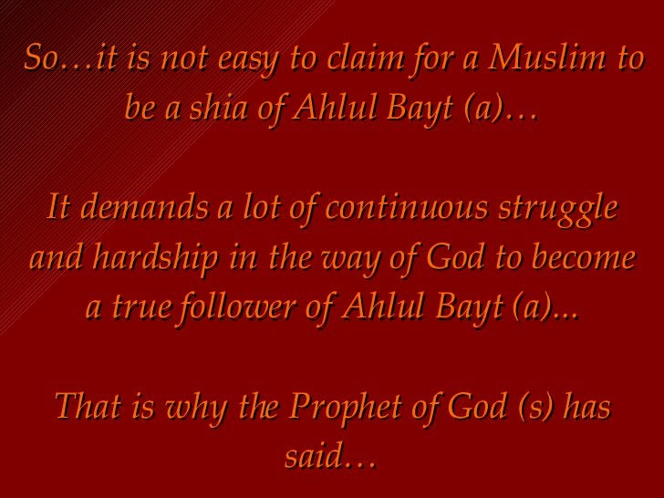 So…it is not easy to claim for a Muslim to be a shia of Ahlul Bayt (a)… It demands a lot of continuous struggle and hardsh...
