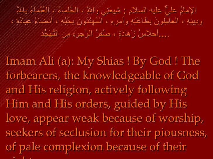 الإمامُ عليٌّ عليه السلام  :  شِيعَتِي واللَّهِ ، الحُلَماءُ ، العُلَماءُ بِاللَّهِ ودِينِهِ ، العامِلونَ بطاعَتِهِ وأمرِه...