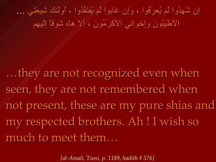 ...  إن شَهِدُوا لَم يُعرَفُوا ، وإن غابوا لَم يُفتَقَدُوا ، اُولئكَ شِيعَتِي الأطيَبُونَ وإخواني الأكرَمُونَ ، ألا هاه شَ...