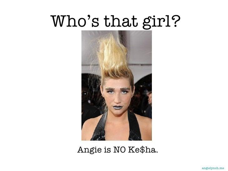 Who's that girl? <ul><ul><li>Angie is NO Ke$ha. </li></ul></ul>angielynch.me