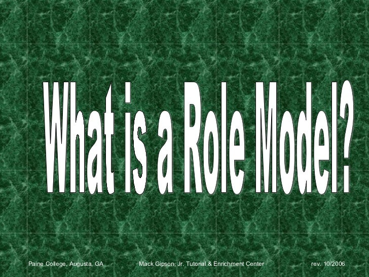 What is a Role Model? Paine College, Augusta, GA  Mack Gipson, Jr. Tutorial & Enrichment Center   rev. 10/2006