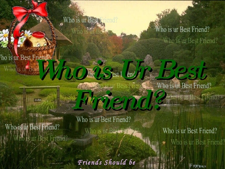 Who is Ur Best Friend? From  DKS Friends Should be  forever Who is ur Best Friend? Who is ur Best Friend? Who is ur Best F...