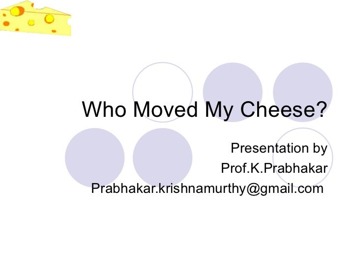 Who Moved My Cheese? Presentation by Prof.K.Prabhakar Prabhakar.krishnamurthy@gmail.com