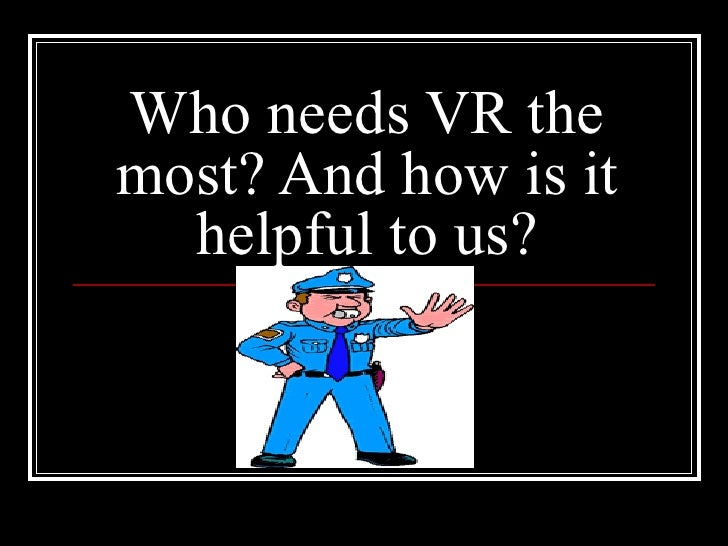 Who needs VR the most? And how is it helpful to us?