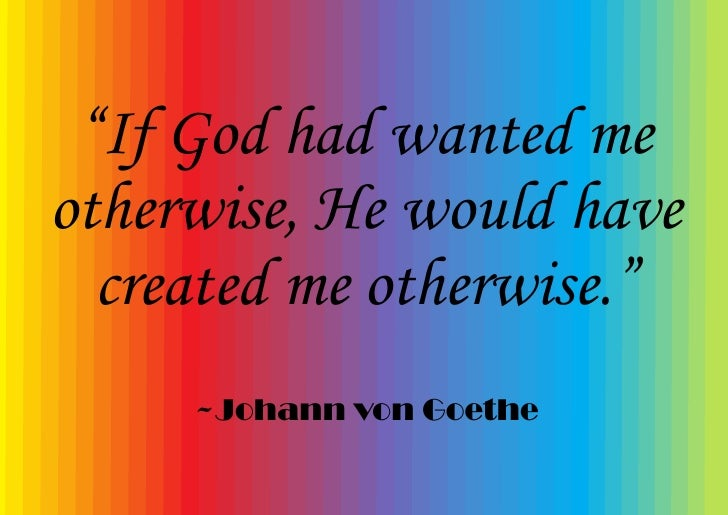 """""""If God had wanted me otherwise, He would have   created me otherwise.""""      ~Johann von Goethe"""