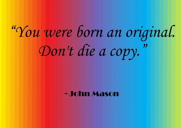 """""""You were born an original.     Don't die a copy.""""          ~John Mason"""