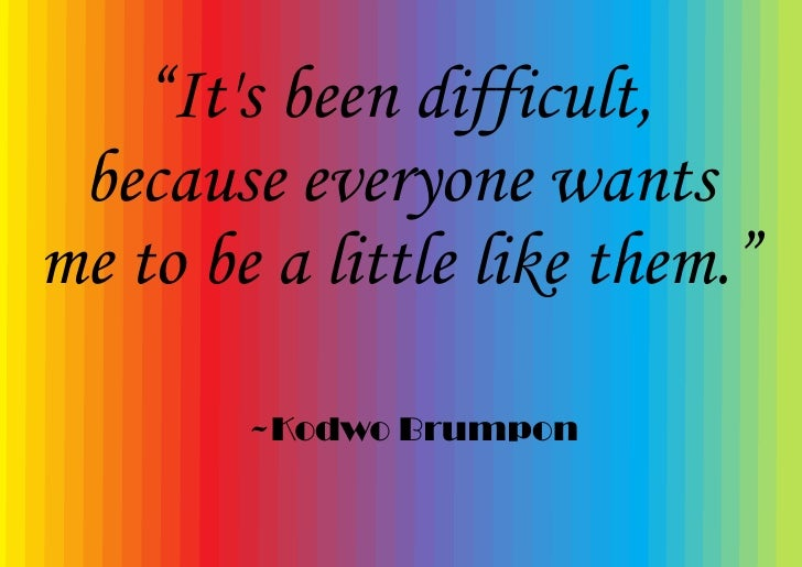 """""""It's been difficult,  because everyone wants me to be a little like them.""""          ~Kodwo Brumpon"""