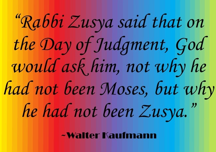 """""""Rabbi Zusya said that on  the Day of Judgment, God  would ask him, not why he had not been Moses, but why   he had not be..."""