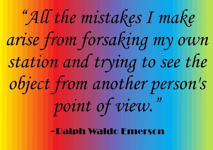 """""""All the mistakes I make arise from forsaking my own station and trying to see the object from another person's         po..."""