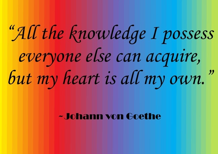 """""""All the knowledge I possess  everyone else can acquire, but my heart is all my own.""""        ~Johann von Goethe"""