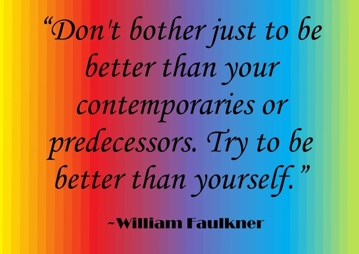 """""""Don't bother just to be     better than your    contemporaries or  predecessors. Try to be  better than yourself.""""      ~..."""