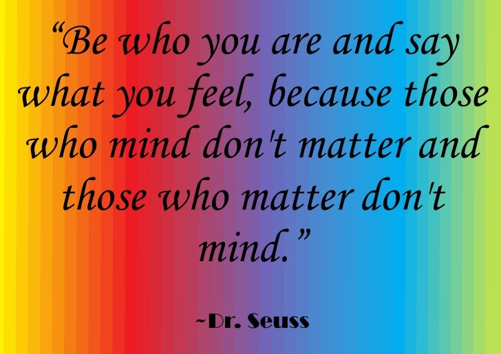 """""""Be who you are and say what you feel, because those who mind don't matter and   those who matter don't           mind.""""  ..."""