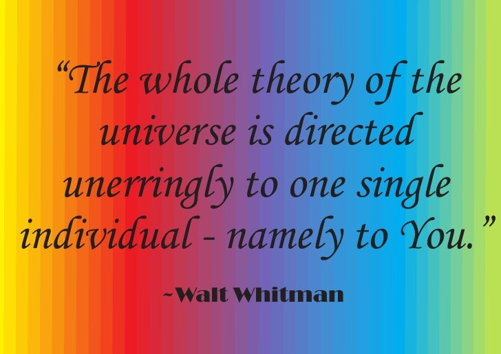 """""""The whole theory of the      universe is directed    unerringly to one single individual - namely to You.""""         ~Walt ..."""