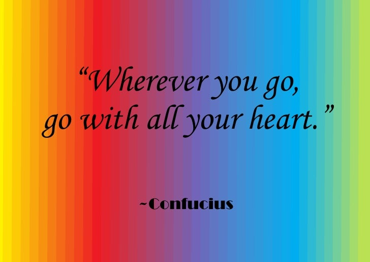 """""""Wherever you go, go with all your heart.""""         ~Confucius"""