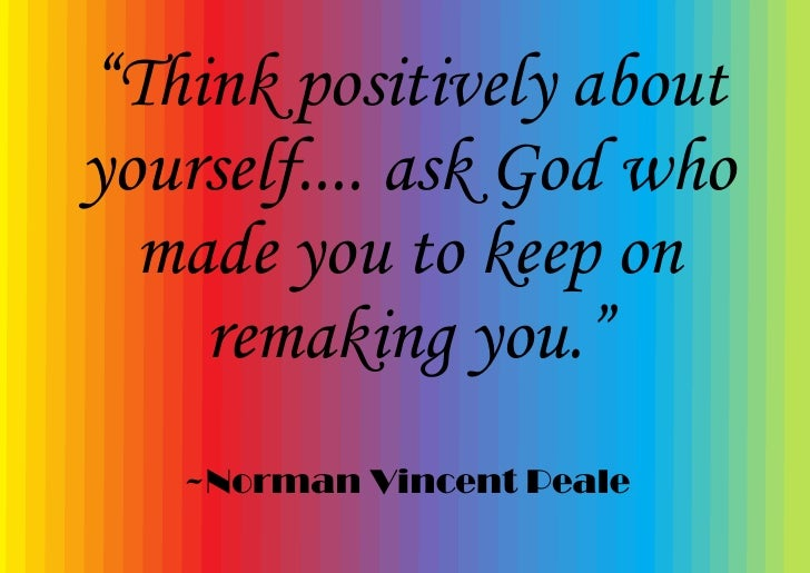 """""""Think positively about yourself.... ask God who   made you to keep on     remaking you.""""    ~Norman Vincent Peale"""