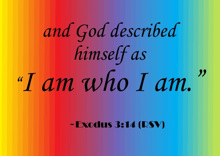 "and God described          himself as ""I   am who I am.""         ~Exodus 3:14 (RSV)"
