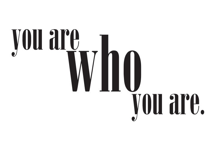 you are      whoyou are.