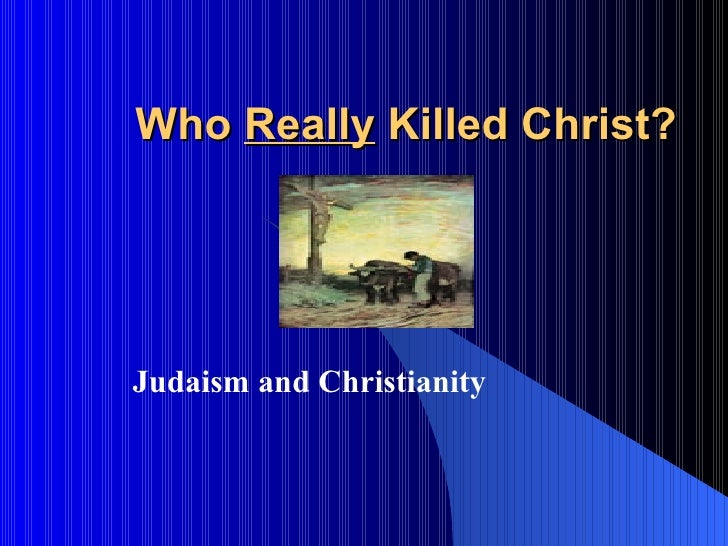 Who  Really  Killed Christ?   Judaism and Christianity