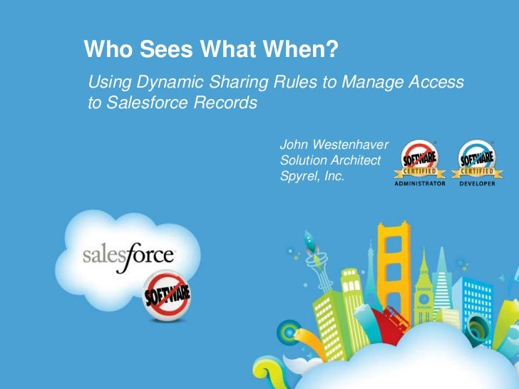 Who Sees What When?<br />Using Dynamic Sharing Rules to Manage Access to Salesforce Records <br />John Westenhaver<br />So...