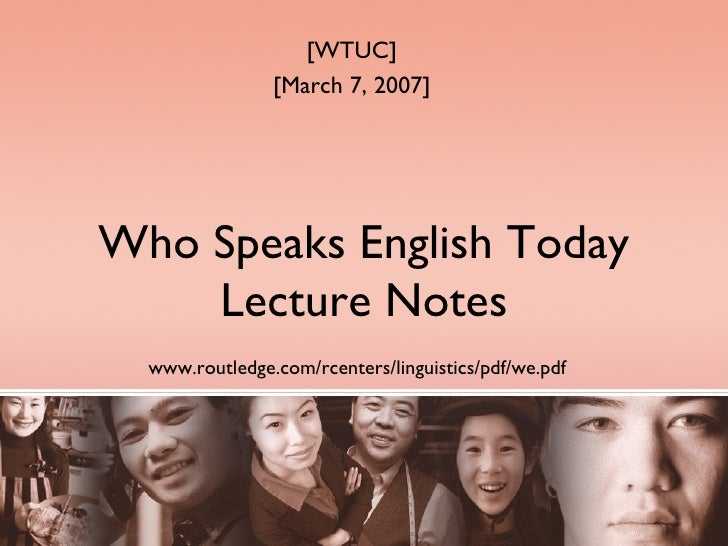 Who Speaks English Today Lecture Notes www.routledge.com/rcenters/linguistics/pdf/we.pdf   [WTUC] [March 7, 2007]