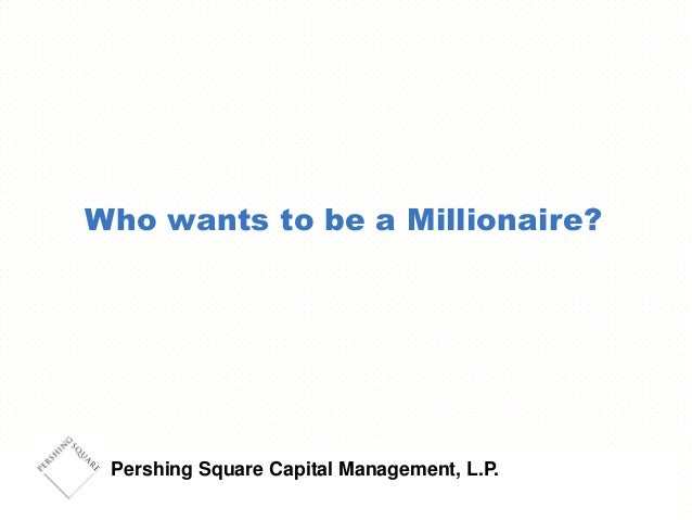 Pershing Square Capital Management, L.P. Who wants to be a Millionaire?