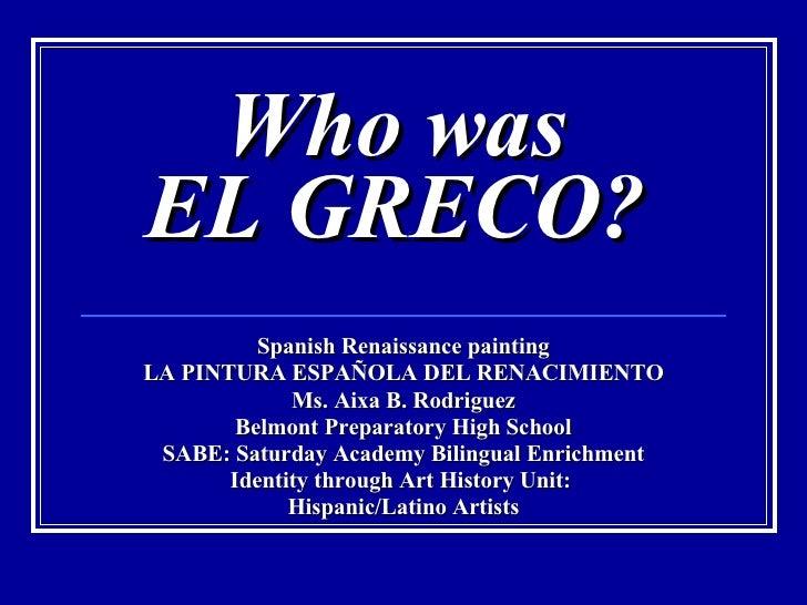 Who was  EL GRECO?   Spanish Renaissance painting LA PINTURA ESPAÑOLA DEL RENACIMIENTO Ms. Aixa B. Rodriguez Belmont Prepa...
