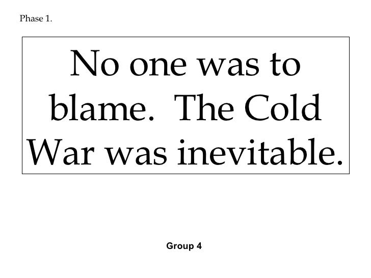 who was to blame for the cold war  group 3 10 phase 1 no one was to blame the cold war was inevitable