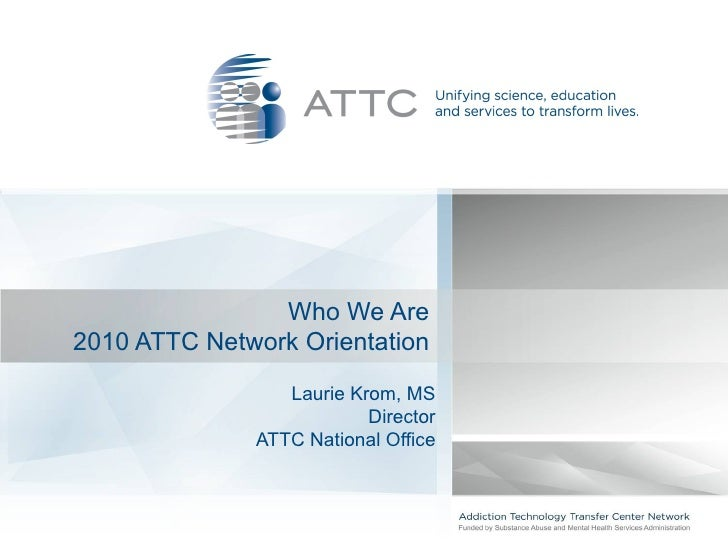 Who We Are2010 ATTC Network Orientation                 Laurie Krom, MS                          Director              ATT...
