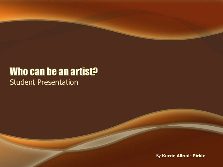 Who can be an artist? <br />Student Presentation<br />ByKerrie Allred- Pirkle<br />