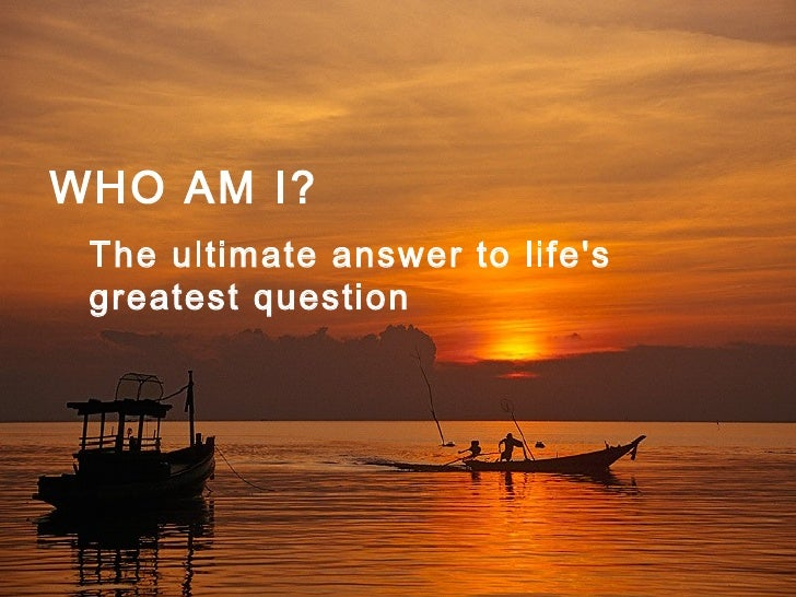 WHO AM I?   The ultimate answer to life's  greatest question