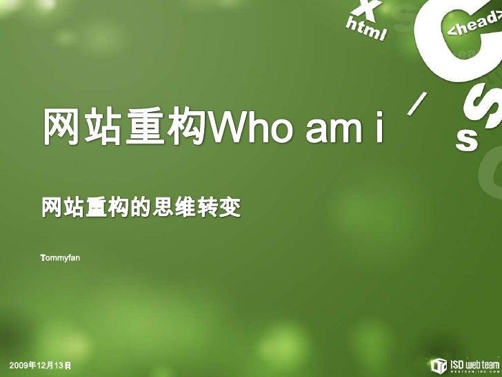 网站重构Who am i<br />网站重构的思维转变<br />2009年12月8日<br />Tommyfan<br />