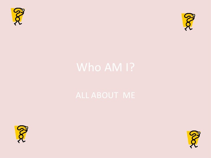 Who AM I? ALL ABOUT  ME