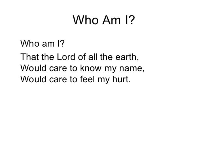 Who Am I? <ul><li>Who am I?  </li></ul><ul><li>That the Lord of all the earth, Would care to know my name, Would care to f...