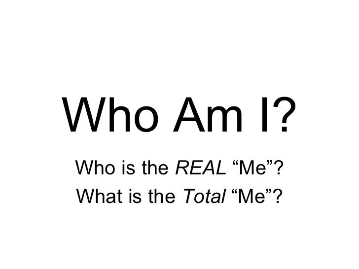 """Who Am I? Who is the  REAL  """"Me""""? What is the  Total  """"Me""""?"""