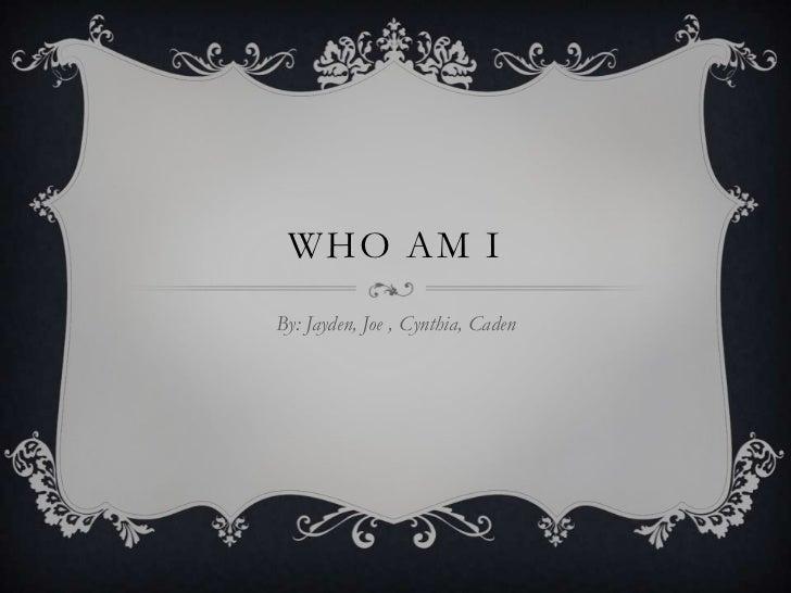 WHO AM IBy: Jayden, Joe , Cynthia, Caden