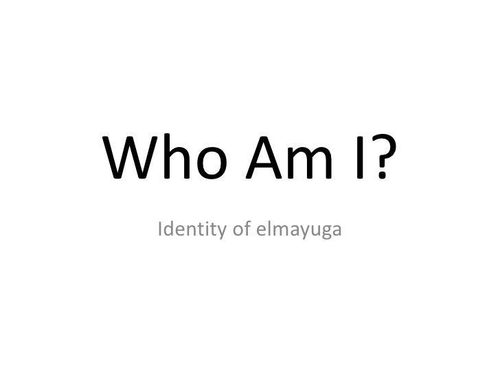Who Am I?<br />Identity of elmayuga<br />