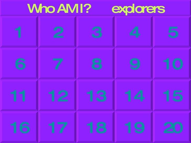 Who AM I?  explorers 5 4 3 2 1 10 9 8 7 6 15 14 13 12 11 20 19 18 17 16