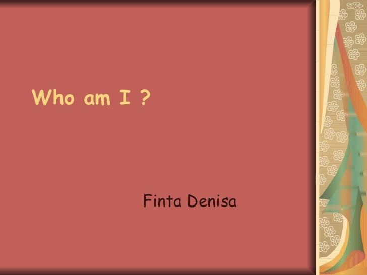Who am I ? Finta Denisa